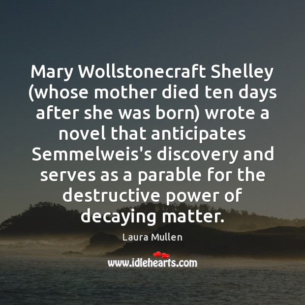 Mary Wollstonecraft Shelley (whose mother died ten days after she was born) Laura Mullen Picture Quote