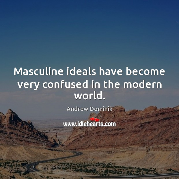 Masculine ideals have become very confused in the modern world. Image