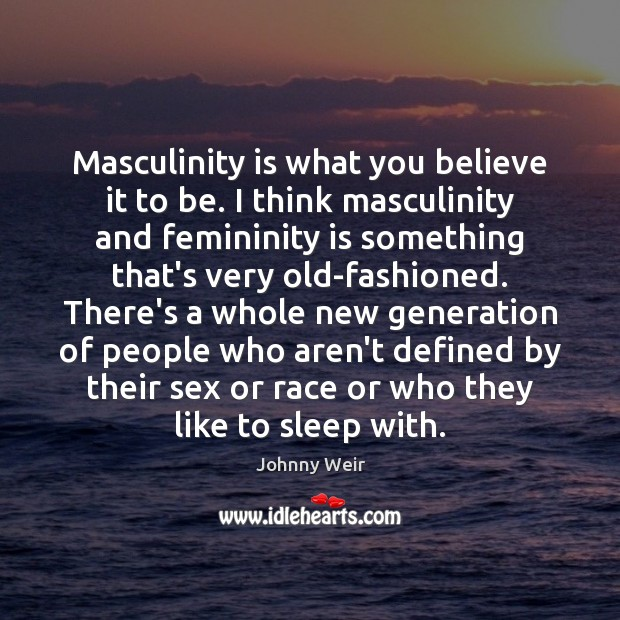Masculinity is what you believe it to be. I think masculinity and Image