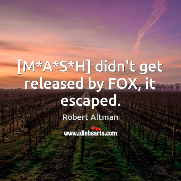 [M*A*S*H] didn't get released by FOX, it escaped. Robert Altman Picture Quote