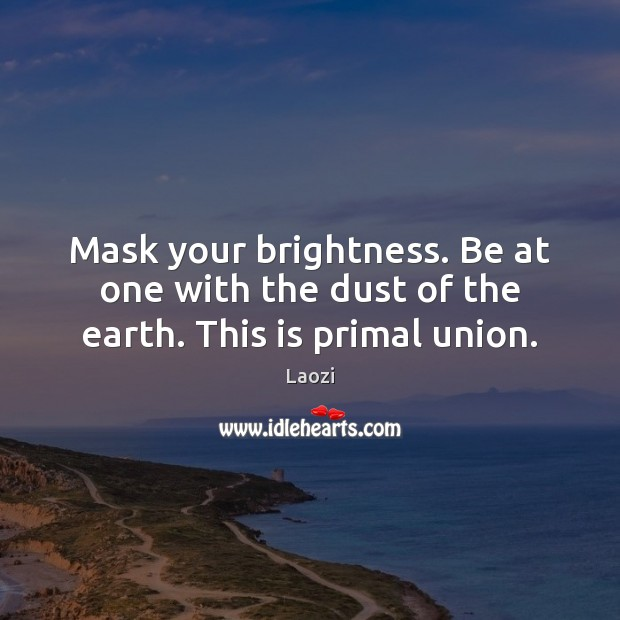 Image, Mask your brightness. Be at one with the dust of the earth. This is primal union.