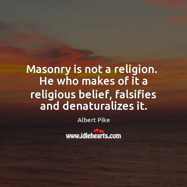 Masonry is not a religion.  He who makes of it a religious Albert Pike Picture Quote