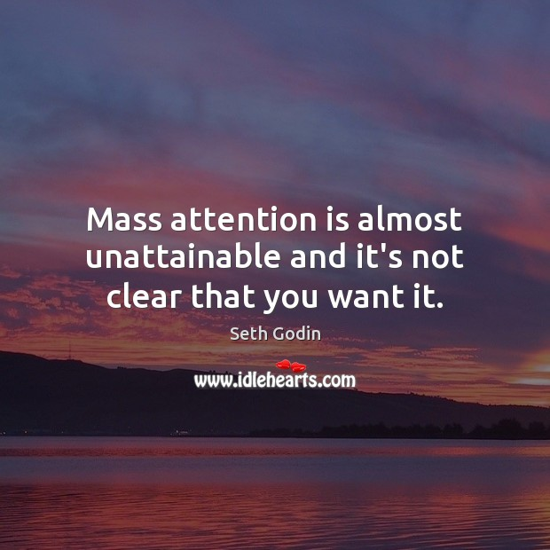 Mass attention is almost unattainable and it's not clear that you want it. Image