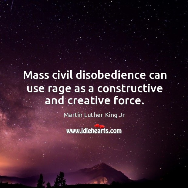 Mass Civil Disobedience Can Use Rage As A Constructive And Creative
