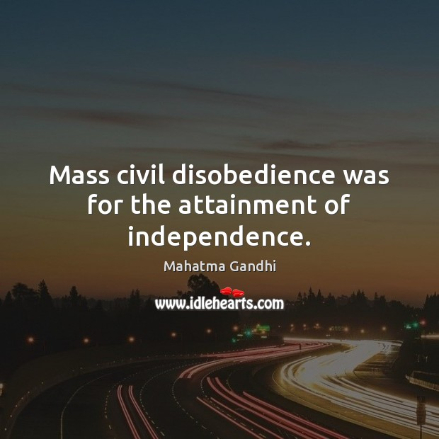 Mass civil disobedience was for the attainment of independence. Image