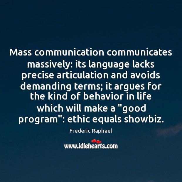 Mass communication communicates massively: its language lacks precise articulation and avoids demanding Frederic Raphael Picture Quote