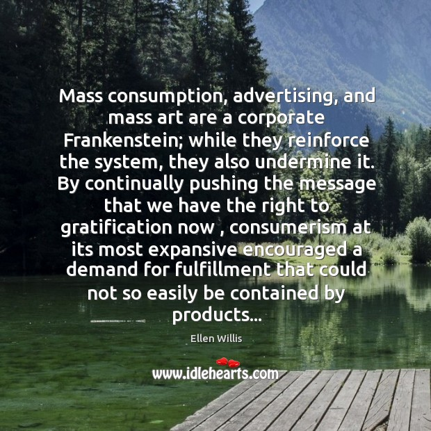 Image, Mass consumption, advertising, and mass art are a corporate Frankenstein; while they