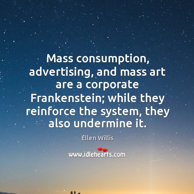 Image, Mass consumption, advertising, and mass art are a corporate frankenstein; while they reinforce the system