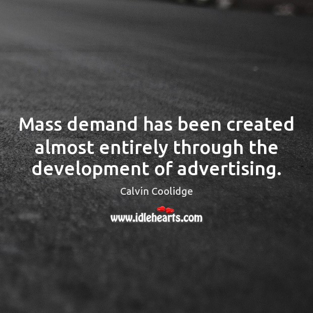 Mass demand has been created almost entirely through the development of advertising. Calvin Coolidge Picture Quote