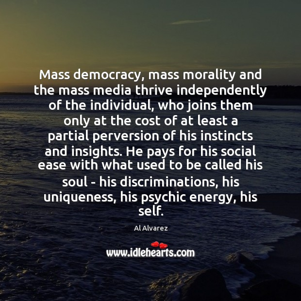 Image, Mass democracy, mass morality and the mass media thrive independently of the