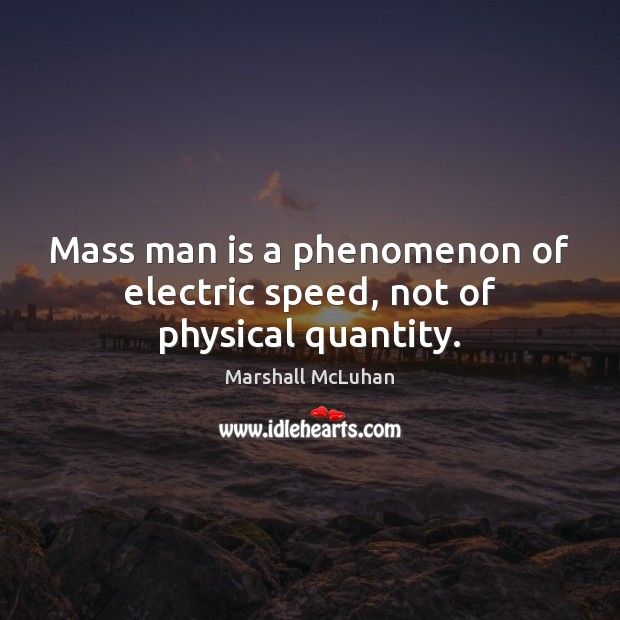 Mass man is a phenomenon of electric speed, not of physical quantity. Marshall McLuhan Picture Quote