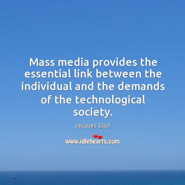 Mass media provides the essential link between the individual and the demands of the technological society. Image