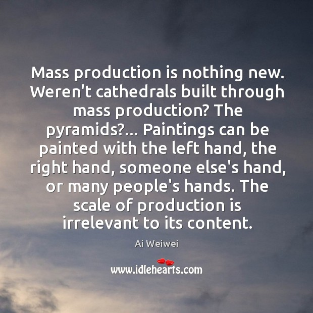 Mass production is nothing new. Weren't cathedrals built through mass production? The Image