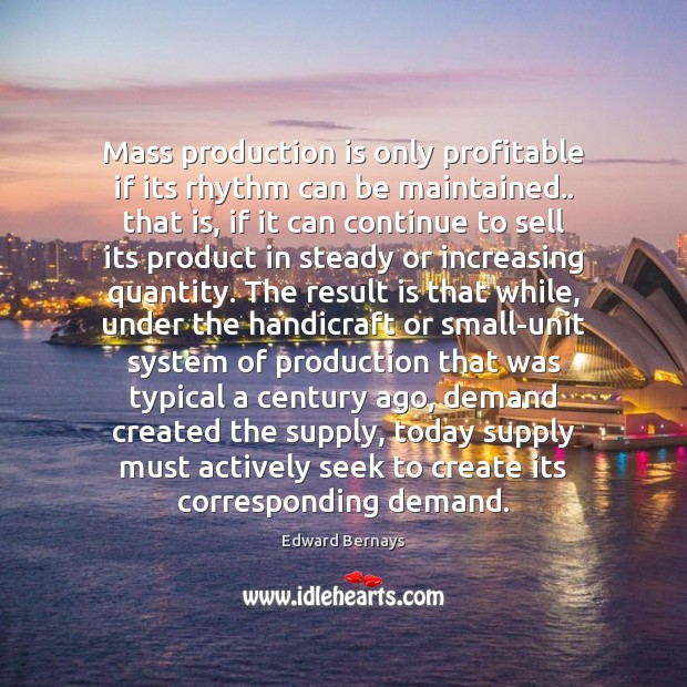 Mass production is only profitable if its rhythm can be maintained.. that Edward Bernays Picture Quote