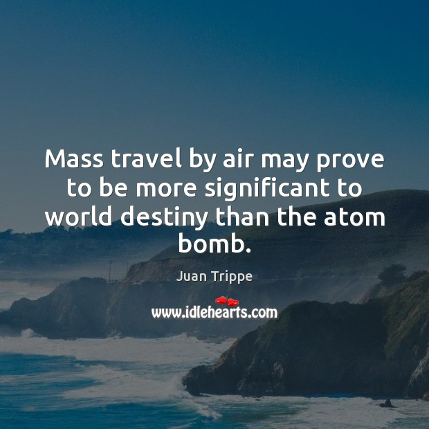 Mass travel by air may prove to be more significant to world destiny than the atom bomb. Image