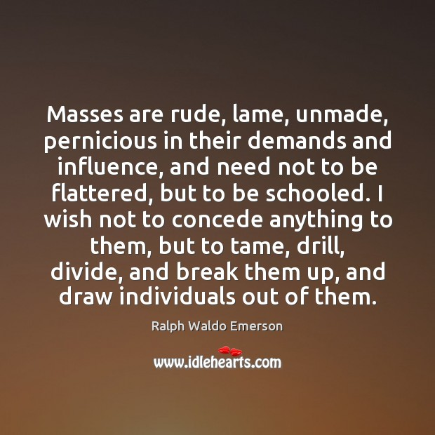 Image, Masses are rude, lame, unmade, pernicious in their demands and influence, and