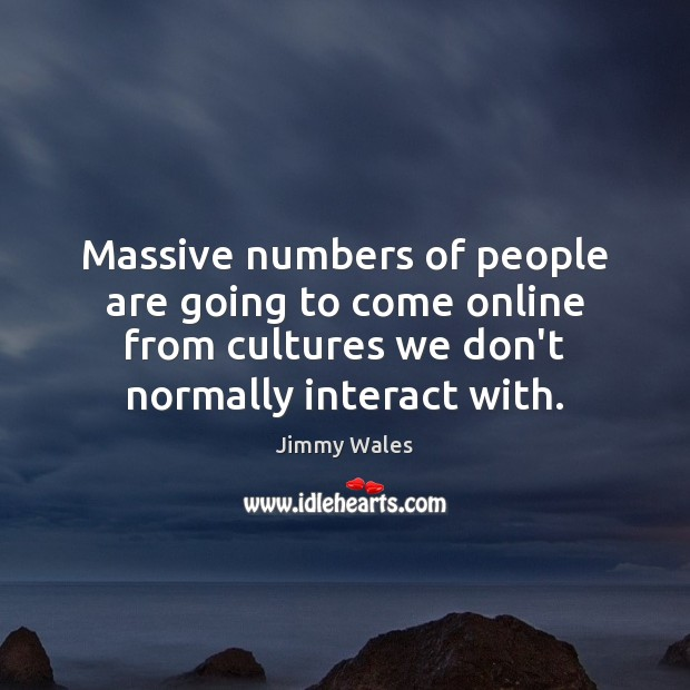 Massive numbers of people are going to come online from cultures we Jimmy Wales Picture Quote
