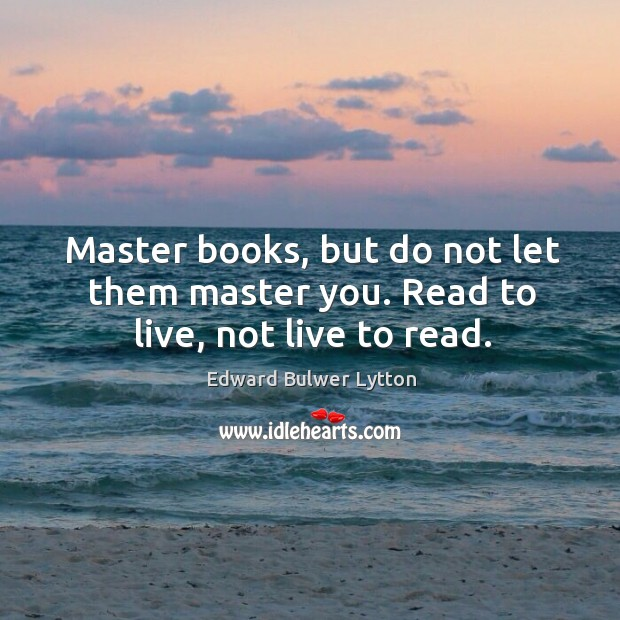 Master books, but do not let them master you. Read to live, not live to read. Image