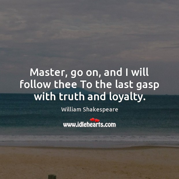 Master, go on, and I will follow thee To the last gasp with truth and loyalty. Image