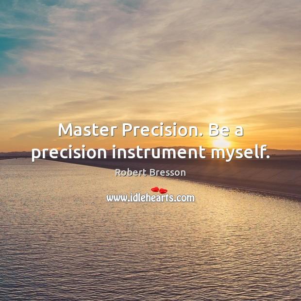 Master Precision. Be a precision instrument myself. Robert Bresson Picture Quote