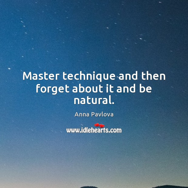 Master technique and then forget about it and be natural. Anna Pavlova Picture Quote