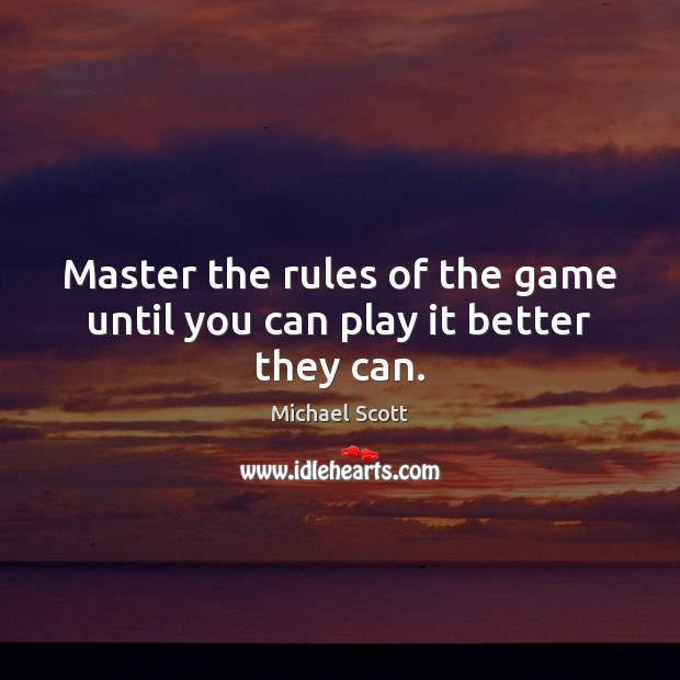 Master the rules of the game until you can play it better they can. Michael Scott Picture Quote