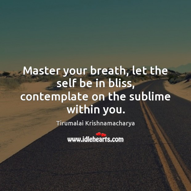 Master your breath, let the self be in bliss, contemplate on the sublime within you. Image