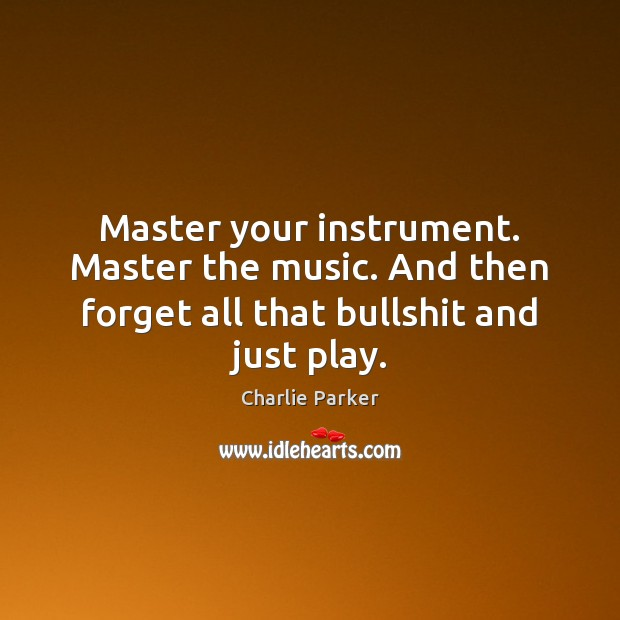 Image about Master your instrument. Master the music. And then forget all that bullshit and just play.
