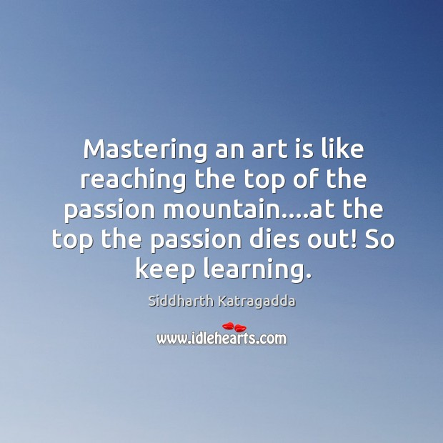 Image, Mastering an art is like reaching the top of the passion mountain….