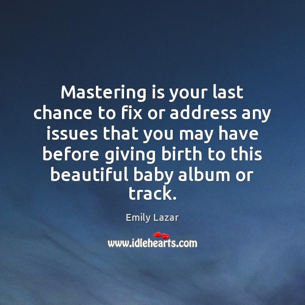 Mastering is your last chance to fix or address any issues that Image