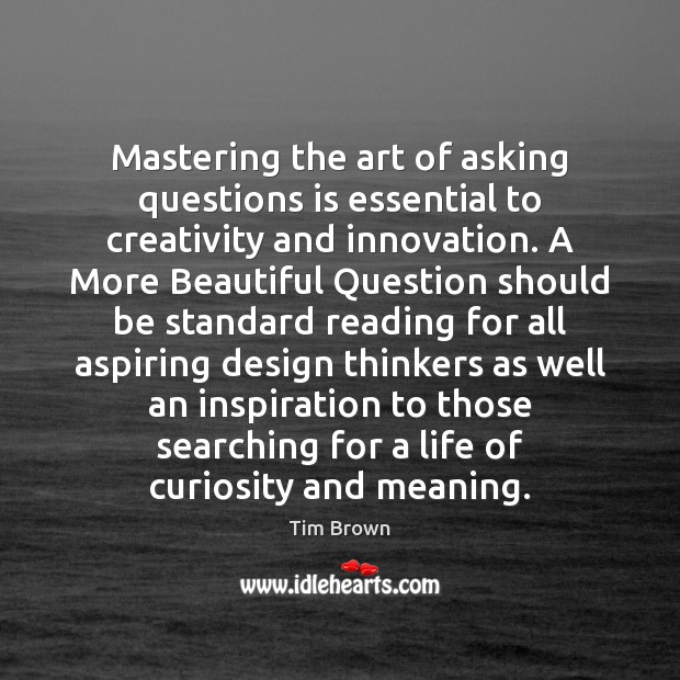 Mastering the art of asking questions is essential to creativity and innovation. Tim Brown Picture Quote