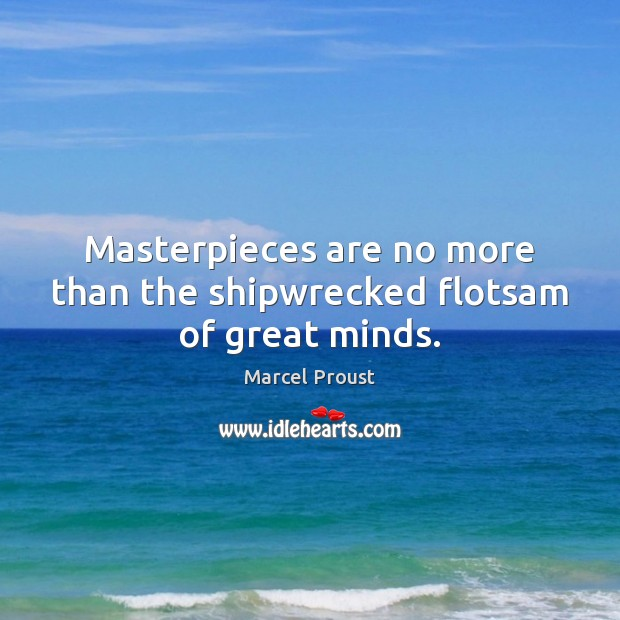 Masterpieces are no more than the shipwrecked flotsam of great minds. Image