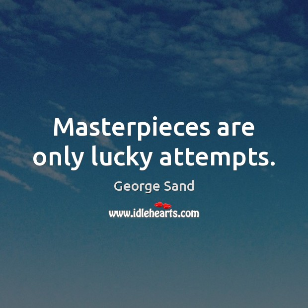 Masterpieces are only lucky attempts. George Sand Picture Quote