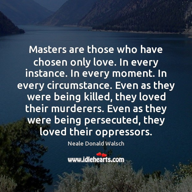 Image, Masters are those who have chosen only love. In every instance. In