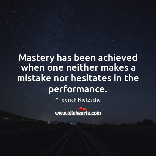 Mastery has been achieved when one neither makes a mistake nor hesitates Image