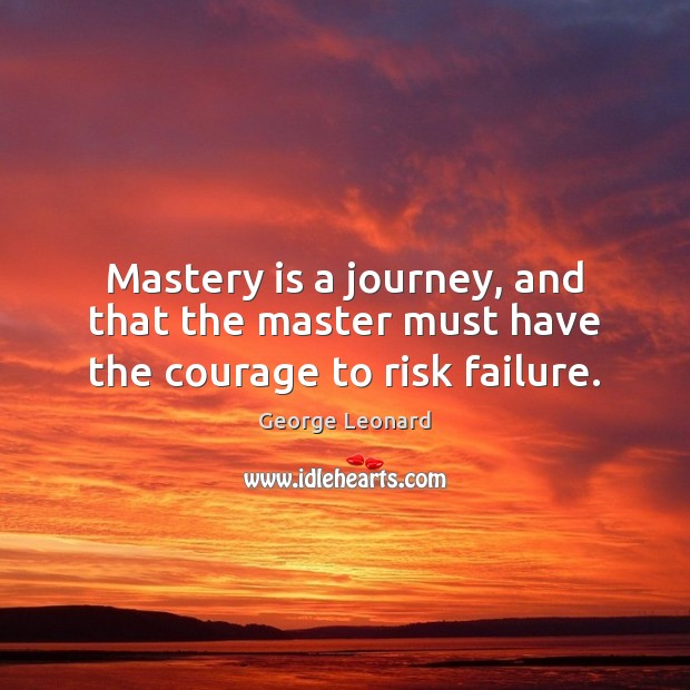 Image, Mastery is a journey, and that the master must have the courage to risk failure.