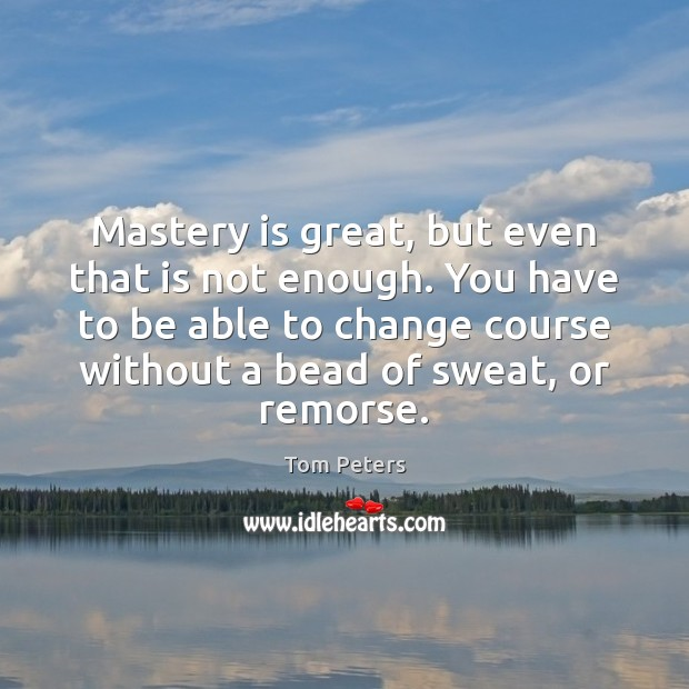 Mastery is great, but even that is not enough. You have to Tom Peters Picture Quote