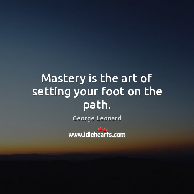 Mastery is the art of setting your foot on the path. George Leonard Picture Quote