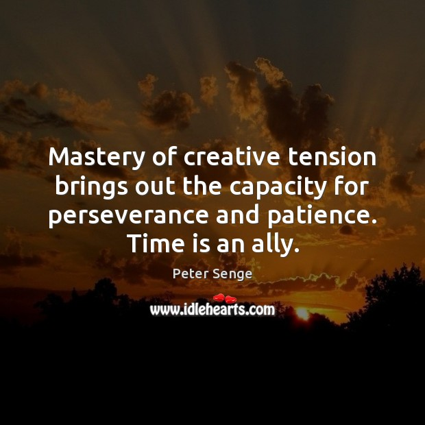 Mastery of creative tension brings out the capacity for perseverance and patience. Peter Senge Picture Quote