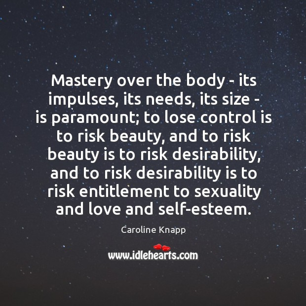Mastery over the body – its impulses, its needs, its size – Caroline Knapp Picture Quote