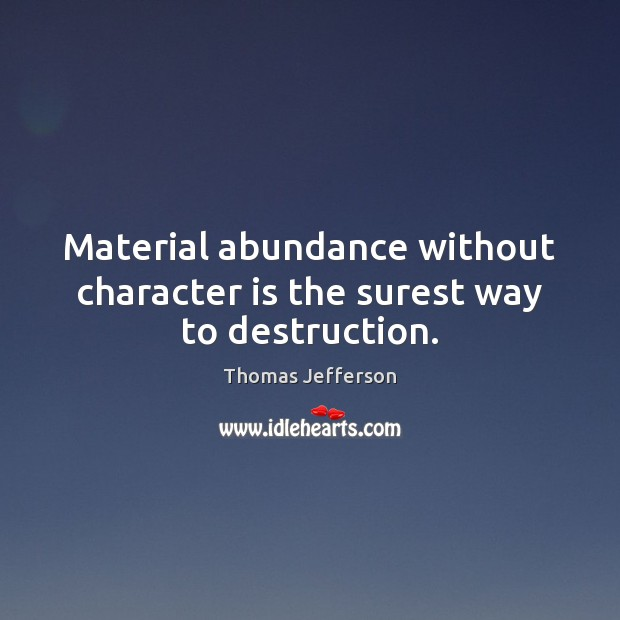 Material abundance without character is the surest way to destruction. Image