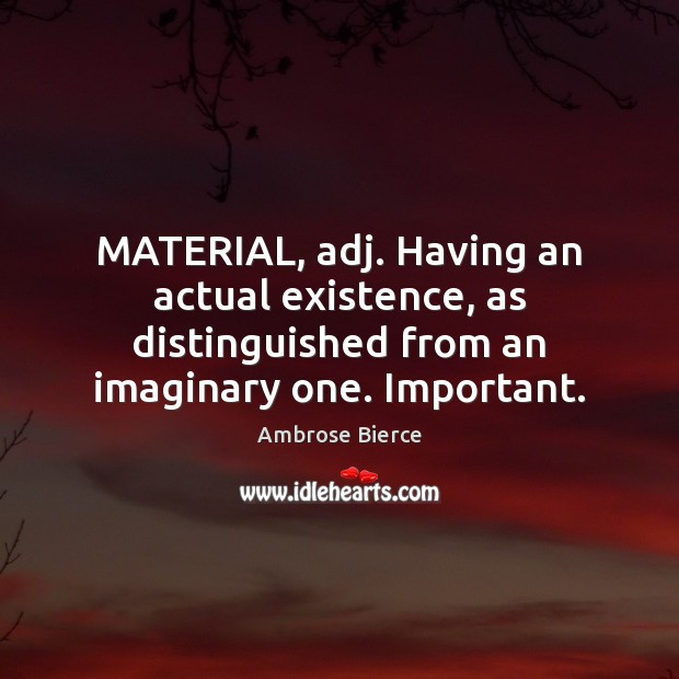 MATERIAL, adj. Having an actual existence, as distinguished from an imaginary one. Image