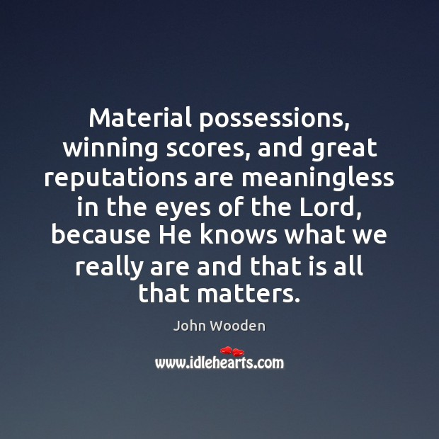 Material possessions, winning scores, and great reputations are meaningless in the eyes John Wooden Picture Quote