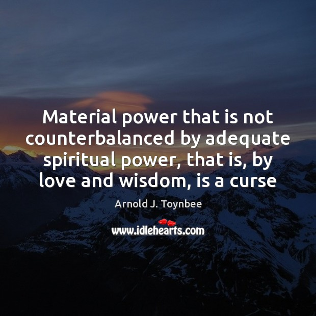 Material power that is not counterbalanced by adequate spiritual power, that is, Arnold J. Toynbee Picture Quote