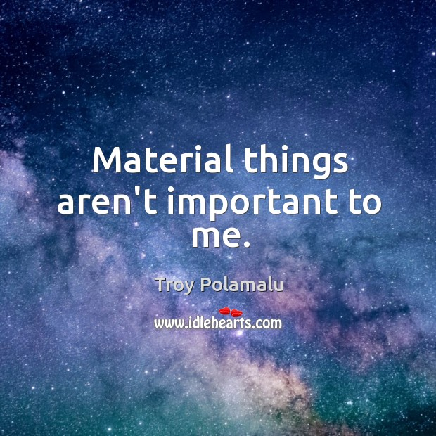 Material things aren't important to me. Image