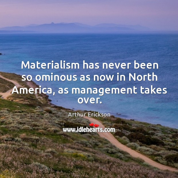 Image, Materialism has never been so ominous as now in north america, as management takes over.