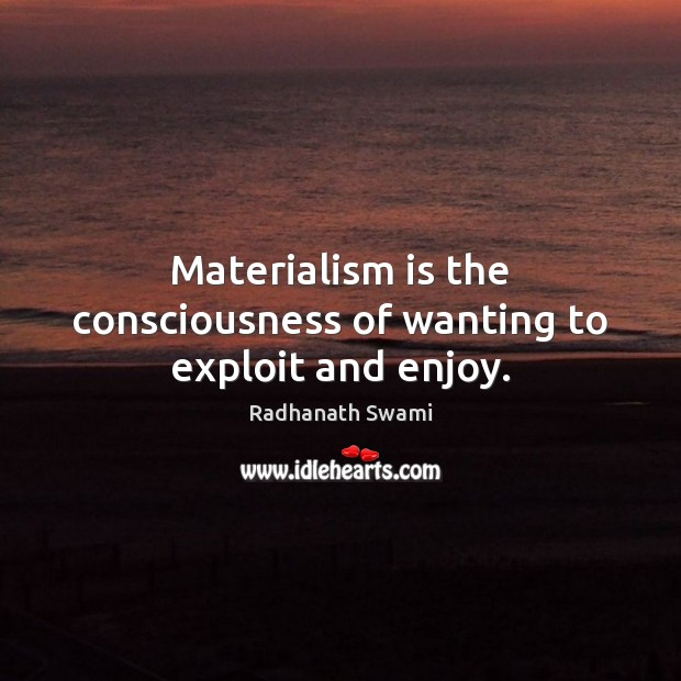 Materialism is the consciousness of wanting to exploit and enjoy. Radhanath Swami Picture Quote