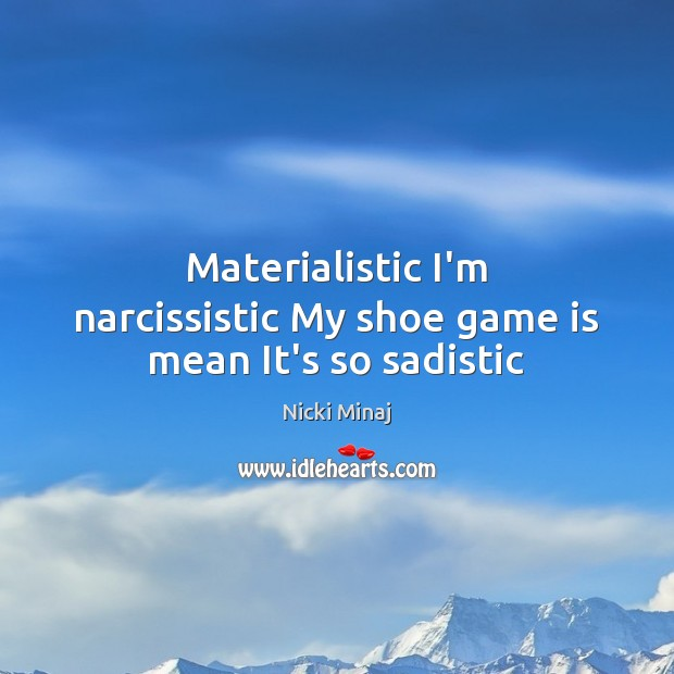 Materialistic I'm narcissistic My shoe game is mean It's so sadistic Image