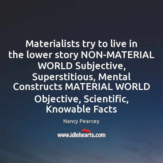 Materialists try to live in the lower story NON-MATERIAL WORLD Subjective, Superstitious, Image