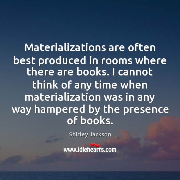 Shirley Jackson Picture Quote image saying: Materializations are often best produced in rooms where there are books. I
